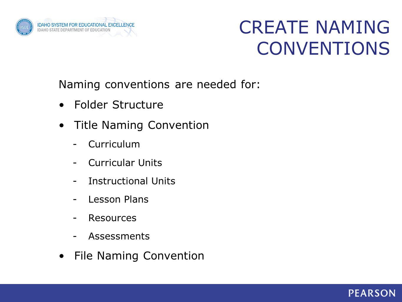 CREATE NAMING CONVENTIONS Naming conventions are needed for: Folder Structure Title Naming Convention -Curriculum -Curricular Units -Instructional Units -Lesson Plans -Resources -Assessments File Naming Convention 17