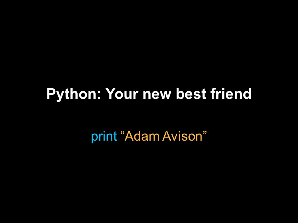 Python: Your new best friend print Adam Avison