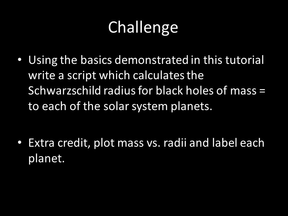 Challenge Using the basics demonstrated in this tutorial write a script which calculates the Schwarzschild radius for black holes of mass = to each of the solar system planets.