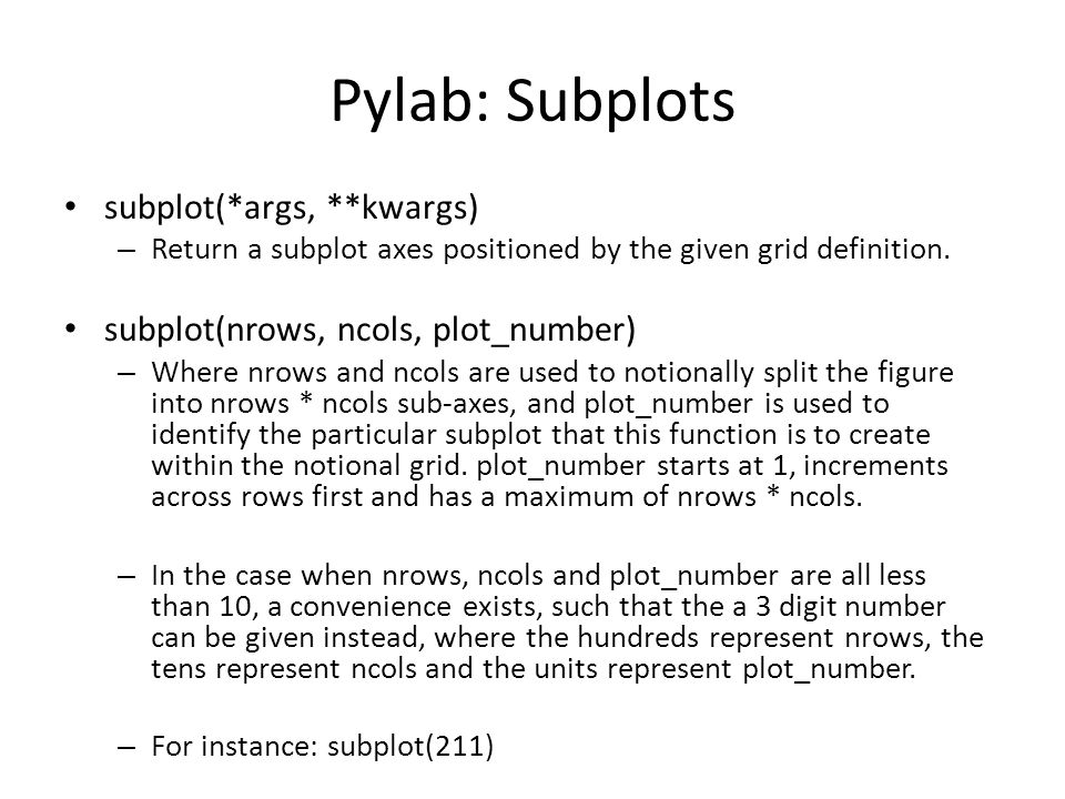 Pylab: Subplots subplot(*args, **kwargs) – Return a subplot axes positioned by the given grid definition. subplot(nrows, ncols, plot_number) – Where n