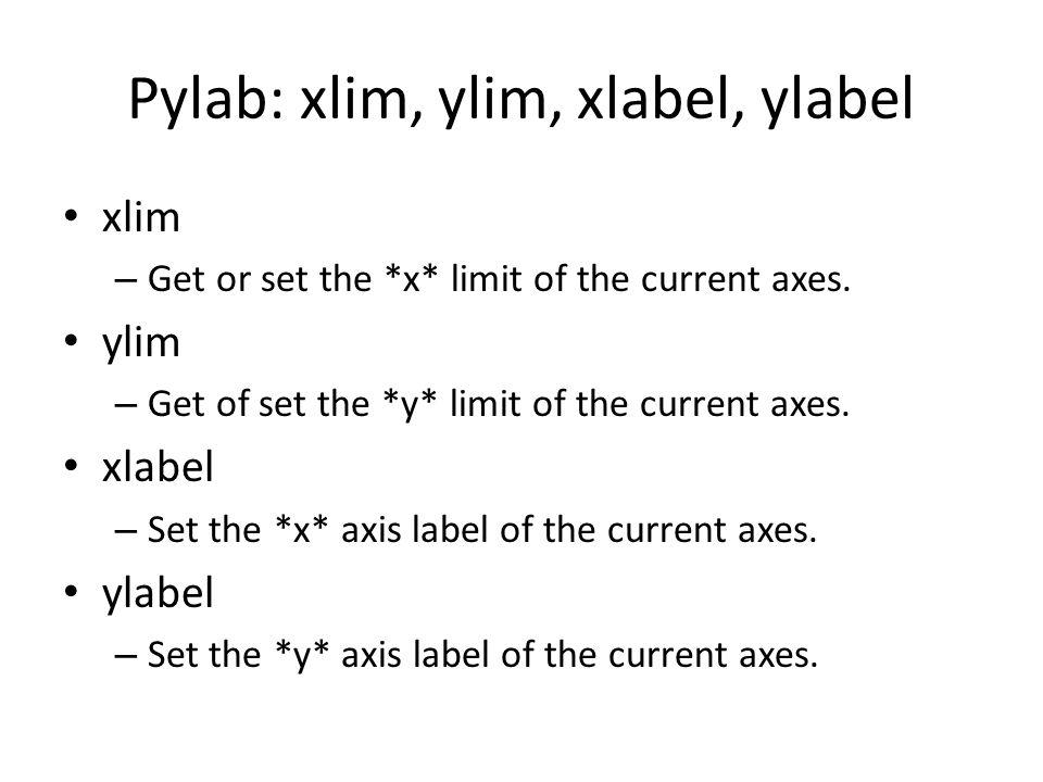 Pylab: xlim, ylim, xlabel, ylabel xlim – Get or set the *x* limit of the current axes. ylim – Get of set the *y* limit of the current axes. xlabel – S