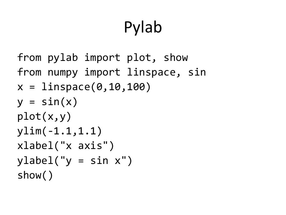 Pylab from pylab import plot, show from numpy import linspace, sin x = linspace(0,10,100) y = sin(x) plot(x,y) ylim(-1.1,1.1) xlabel(