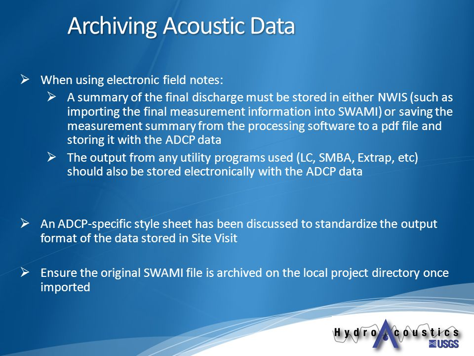 Archiving Acoustic Data  When using electronic field notes:  A summary of the final discharge must be stored in either NWIS (such as importing the final measurement information into SWAMI) or saving the measurement summary from the processing software to a pdf file and storing it with the ADCP data  The output from any utility programs used (LC, SMBA, Extrap, etc) should also be stored electronically with the ADCP data  An ADCP-specific style sheet has been discussed to standardize the output format of the data stored in Site Visit  Ensure the original SWAMI file is archived on the local project directory once imported