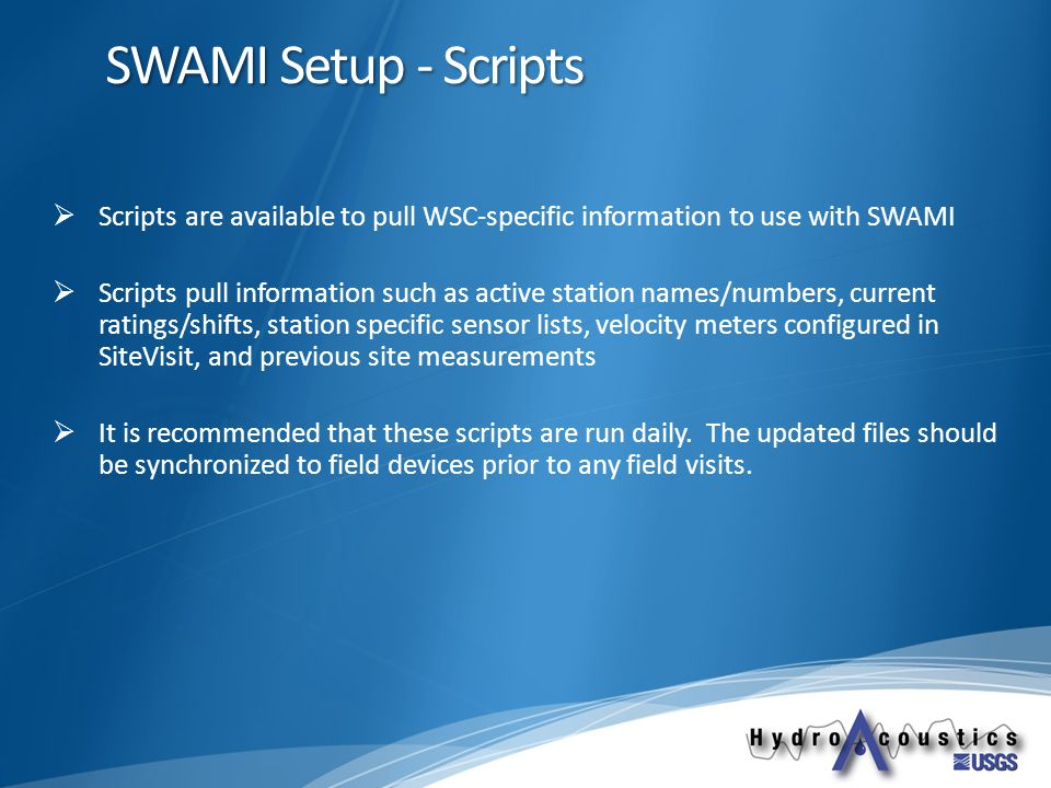 SWAMI Setup - Scripts  Scripts are available to pull WSC-specific information to use with SWAMI  Scripts pull information such as active station names/numbers, current ratings/shifts, station specific sensor lists, velocity meters configured in SiteVisit, and previous site measurements  It is recommended that these scripts are run daily.