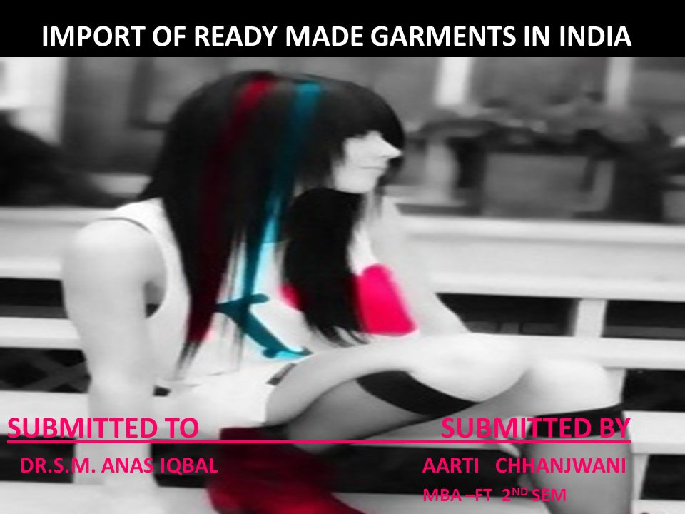 IMPORT OF READY MADE GARMENTS IN INDIA SUBMITTED TO SUBMITTED BY DR.S.M. ANAS IQBAL AARTI CHHANJWANI MBA –FT 2 ND SEM