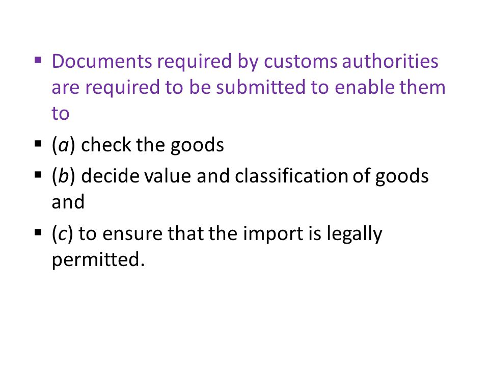  Documents required by customs authorities are required to be submitted to enable them to  (a) check the goods  (b) decide value and classification