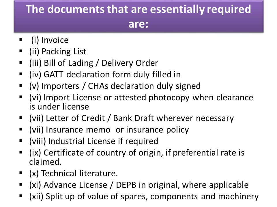 The documents that are essentially required are:  (i) Invoice  (ii) Packing List  (iii) Bill of Lading / Delivery Order  (iv) GATT declaration form duly filled in  (v) Importers / CHAs declaration duly signed  (vi) Import License or attested photocopy when clearance is under license  (vii) Letter of Credit / Bank Draft wherever necessary  (vii) Insurance memo or insurance policy  (viii) Industrial License if required  (ix) Certificate of country of origin, if preferential rate is claimed.