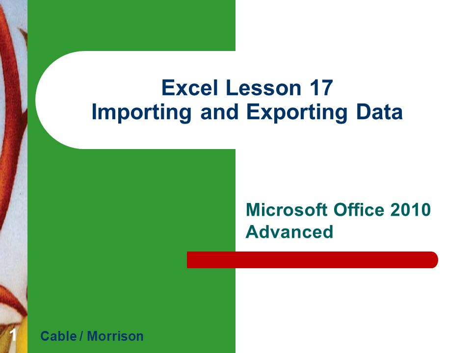 Excel Lesson 17 Cable / MorrisonMicrosoft Office 2010 Advanced Objectives Import data from Microsoft Access.