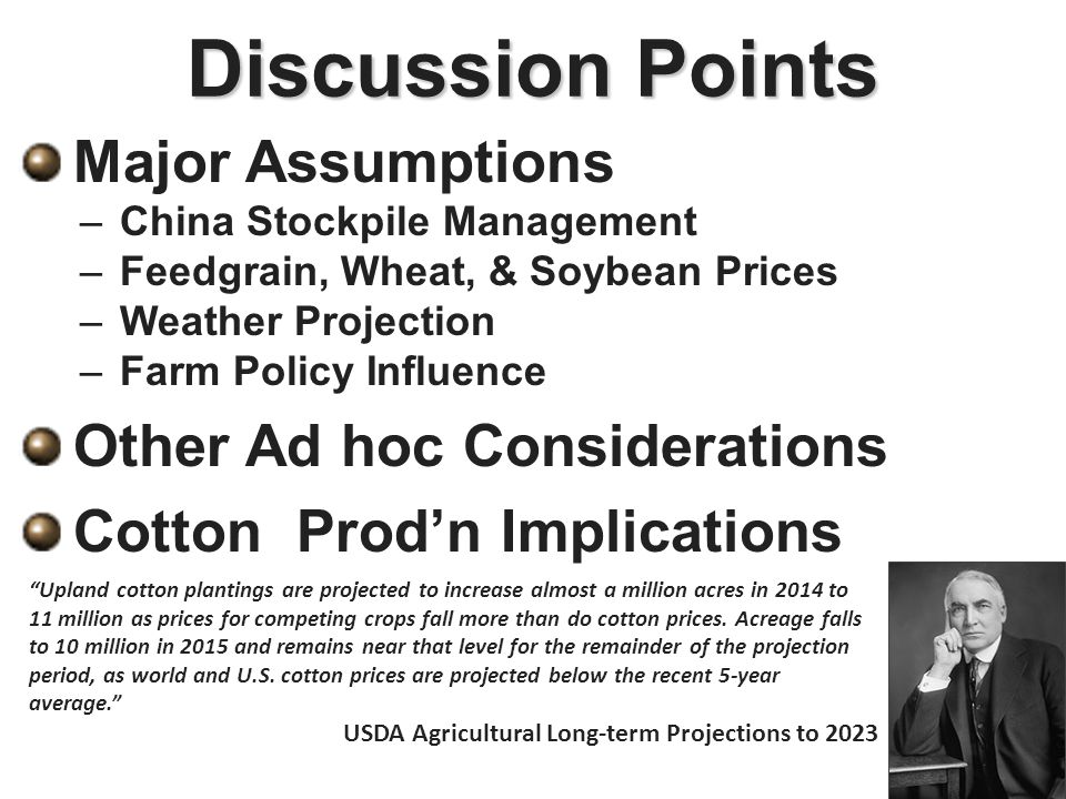Discussion Points Major Assumptions – –China Stockpile Management – –Feedgrain, Wheat, & Soybean Prices – –Weather Projection – –Farm Policy Influence Other Ad hoc Considerations Cotton Prod'n Implications Upland cotton plantings are projected to increase almost a million acres in 2014 to 11 million as prices for competing crops fall more than do cotton prices.