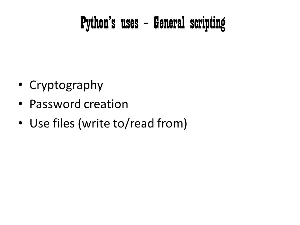 Python's uses – General scripting Cryptography Password creation Use files (write to/read from)