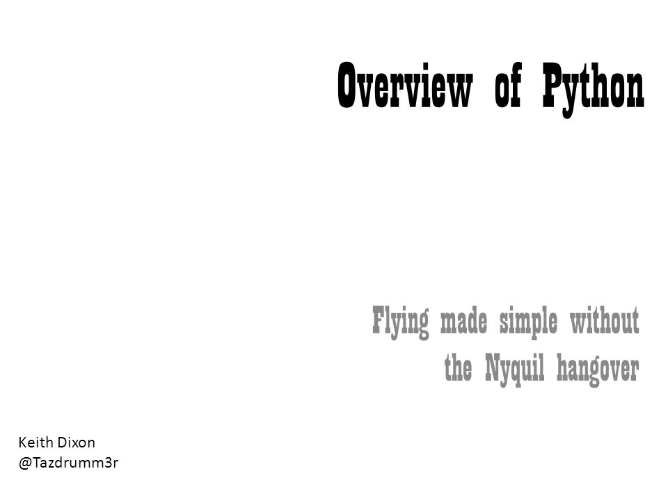 Overview of Python Flying made simple without the Nyquil hangover Keith Dixon @Tazdrumm3r