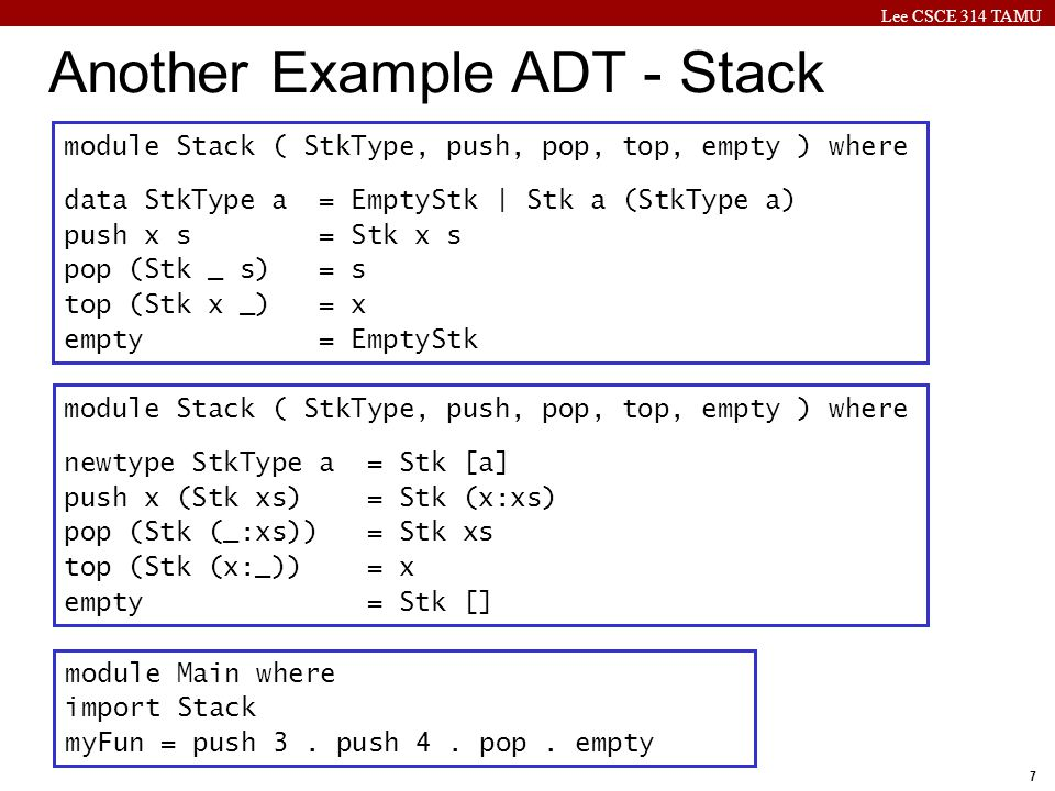 Lee CSCE 314 TAMU 7 Another Example ADT - Stack module Stack ( StkType, push, pop, top, empty ) where data StkType a = EmptyStk | Stk a (StkType a) push x s = Stk x s pop (Stk _ s) = s top (Stk x _) = x empty = EmptyStk module Stack ( StkType, push, pop, top, empty ) where newtype StkType a = Stk [a] push x (Stk xs) = Stk (x:xs) pop (Stk (_:xs)) = Stk xs top (Stk (x:_)) = x empty = Stk [] module Main where import Stack myFun = push 3.