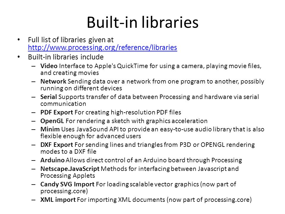 Built-in libraries Full list of libraries given at http://www.processing.org/reference/libraries http://www.processing.org/reference/libraries Built-in libraries include – Video Interface to Apple s QuickTime for using a camera, playing movie files, and creating movies – Network Sending data over a network from one program to another, possibly running on different devices – Serial Supports transfer of data between Processing and hardware via serial communication – PDF Export For creating high-resolution PDF files – OpenGL For rendering a sketch with graphics acceleration – Minim Uses JavaSound API to provide an easy-to-use audio library that is also flexible enough for advanced users – DXF Export For sending lines and triangles from P3D or OPENGL rendering modes to a DXF file – Arduino Allows direct control of an Arduino board through Processing – Netscape.JavaScript Methods for interfacing between Javascript and Processing Applets – Candy SVG Import For loading scalable vector graphics (now part of processing.core) – XML import For importing XML documents (now part of processing.core)