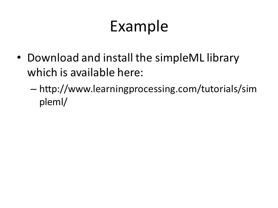 Example Download and install the simpleML library which is available here: – http://www.learningprocessing.com/tutorials/sim pleml/