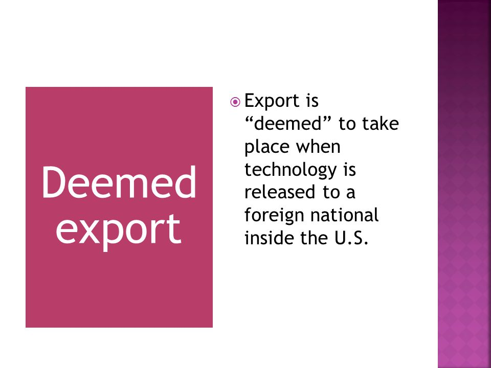 Deemed export  Export is deemed to take place when technology is released to a foreign national inside the U.S.
