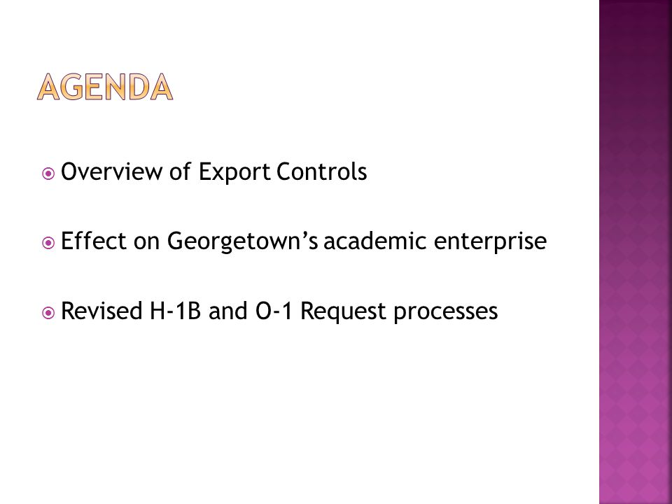  Overview of Export Controls  Effect on Georgetown's academic enterprise  Revised H-1B and O-1 Request processes