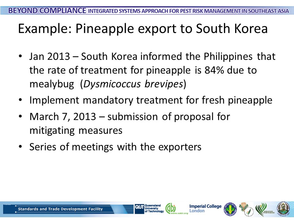 Example: Pineapple export to South Korea Jan 2013 – South Korea informed the Philippines that the rate of treatment for pineapple is 84% due to mealyb