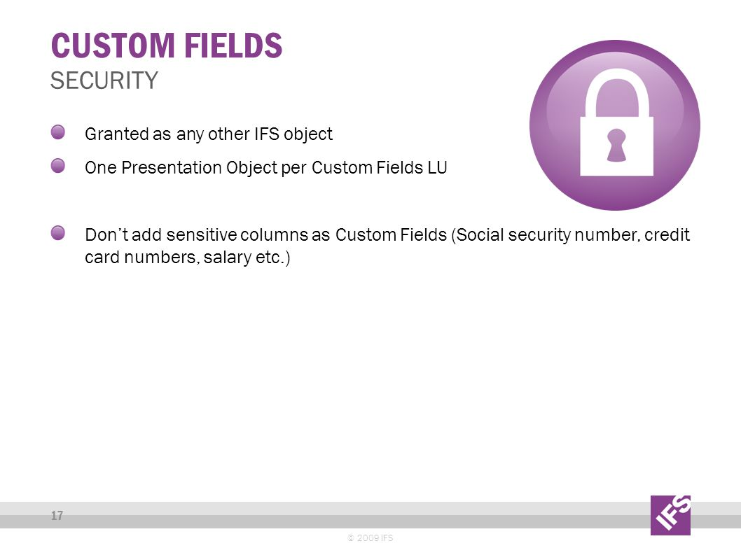 CUSTOM FIELDS © 2009 IFS 17 SECURITY Granted as any other IFS object One Presentation Object per Custom Fields LU Don't add sensitive columns as Custom Fields (Social security number, credit card numbers, salary etc.)