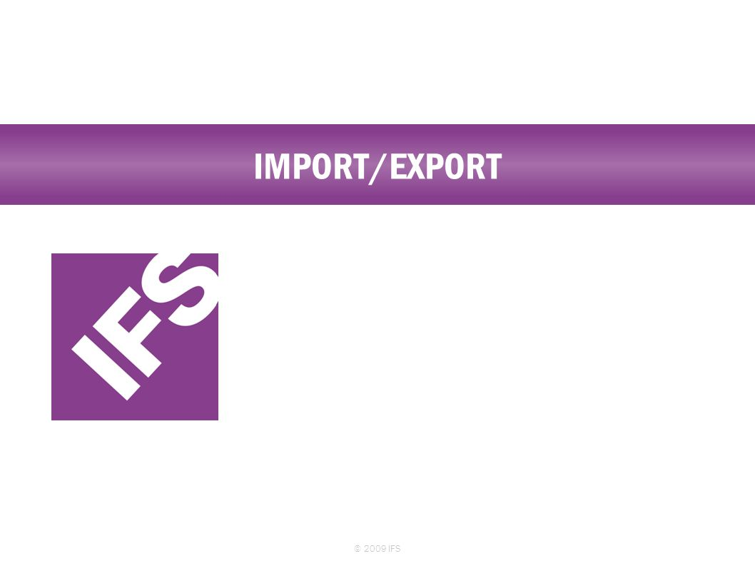 IMPORT/EXPORT © 2009 IFS