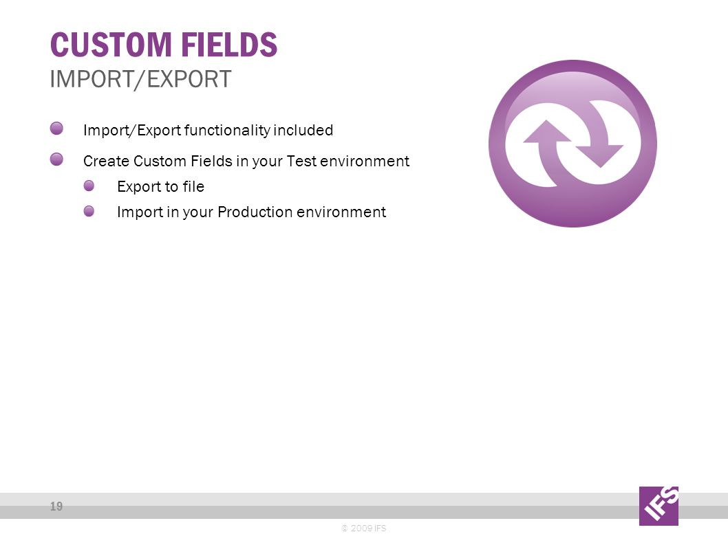 CUSTOM FIELDS © 2009 IFS 19 IMPORT/EXPORT Import/Export functionality included Create Custom Fields in your Test environment Export to file Import in your Production environment