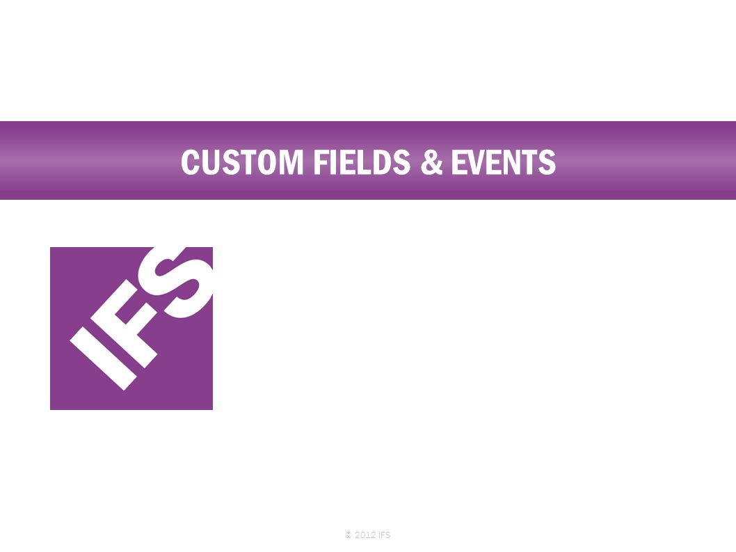 CUSTOM FIELDS & EVENTS © 2012 IFS