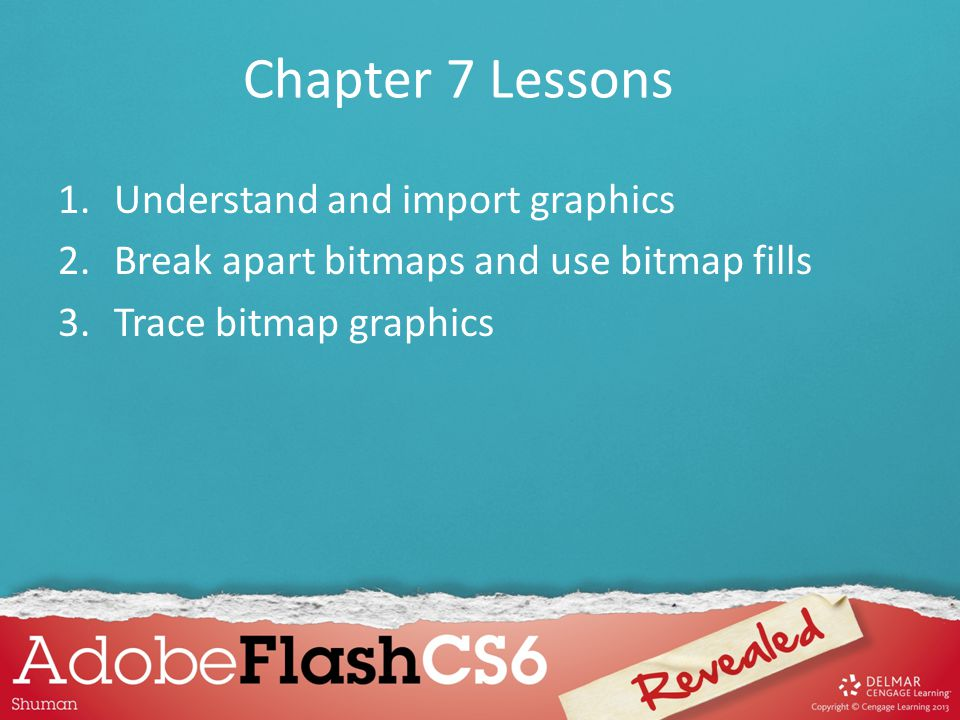 Chapter 7 Lessons 1.Understand and import graphics 2.Break apart bitmaps and use bitmap fills 3.Trace bitmap graphics