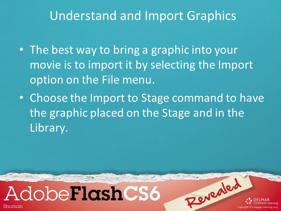 The best way to bring a graphic into your movie is to import it by selecting the Import option on the File menu. Choose the Import to Stage command to
