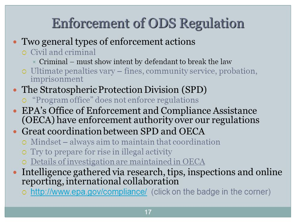 17 Enforcement of ODS Regulation Two general types of enforcement actions  Civil and criminal  Criminal – must show intent by defendant to break the law  Ultimate penalties vary – fines, community service, probation, imprisonment The Stratospheric Protection Division (SPD)  Program office does not enforce regulations EPA's Office of Enforcement and Compliance Assistance (OECA) have enforcement authority over our regulations Great coordination between SPD and OECA  Mindset – always aim to maintain that coordination  Try to prepare for rise in illegal activity  Details of investigation are maintained in OECA Intelligence gathered via research, tips, inspections and online reporting, international collaboration  http://www.epa.gov/compliance/ (click on the badge in the corner) http://www.epa.gov/compliance/