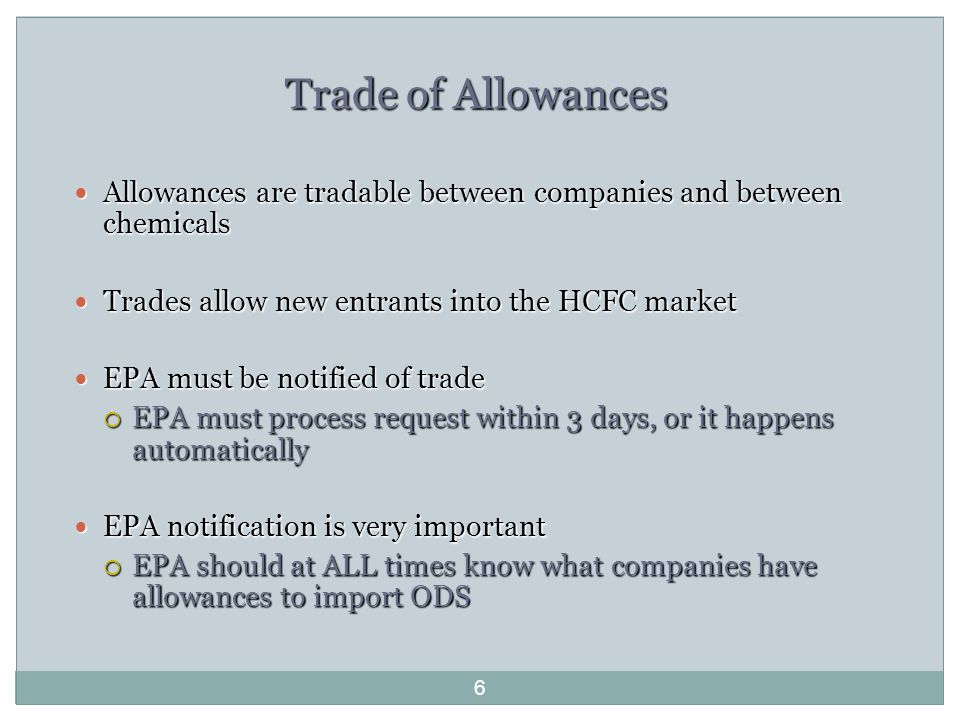 Trade of Allowances Allowances are tradable between companies and between chemicals Allowances are tradable between companies and between chemicals Trades allow new entrants into the HCFC market Trades allow new entrants into the HCFC market EPA must be notified of trade EPA must be notified of trade  EPA must process request within 3 days, or it happens automatically EPA notification is very important EPA notification is very important  EPA should at ALL times know what companies have allowances to import ODS 6