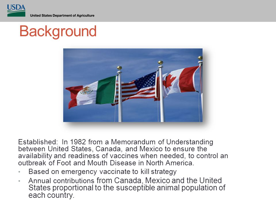 Background Established: In 1982 from a Memorandum of Understanding between United States, Canada, and Mexico to ensure the availability and readiness of vaccines when needed, to control an outbreak of Foot and Mouth Disease in North America.