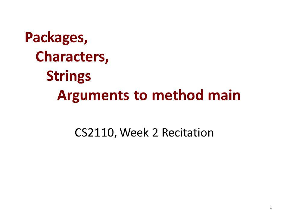 Packages, Characters, Strings Arguments to method main CS2110, Week 2 Recitation 1