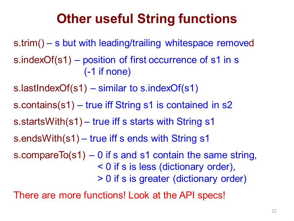 Other useful String functions s.trim() – s but with leading/trailing whitespace removed s.indexOf(s1) – position of first occurrence of s1 in s (-1 if none) s.lastIndexOf(s1) – similar to s.indexOf(s1) s.contains(s1) – true iff String s1 is contained in s2 s.startsWith(s1) – true iff s starts with String s1 s.endsWith(s1) – true iff s ends with String s1 s.compareTo(s1) – 0 if s and s1 contain the same string, 0 if s is greater (dictionary order) There are more functions.