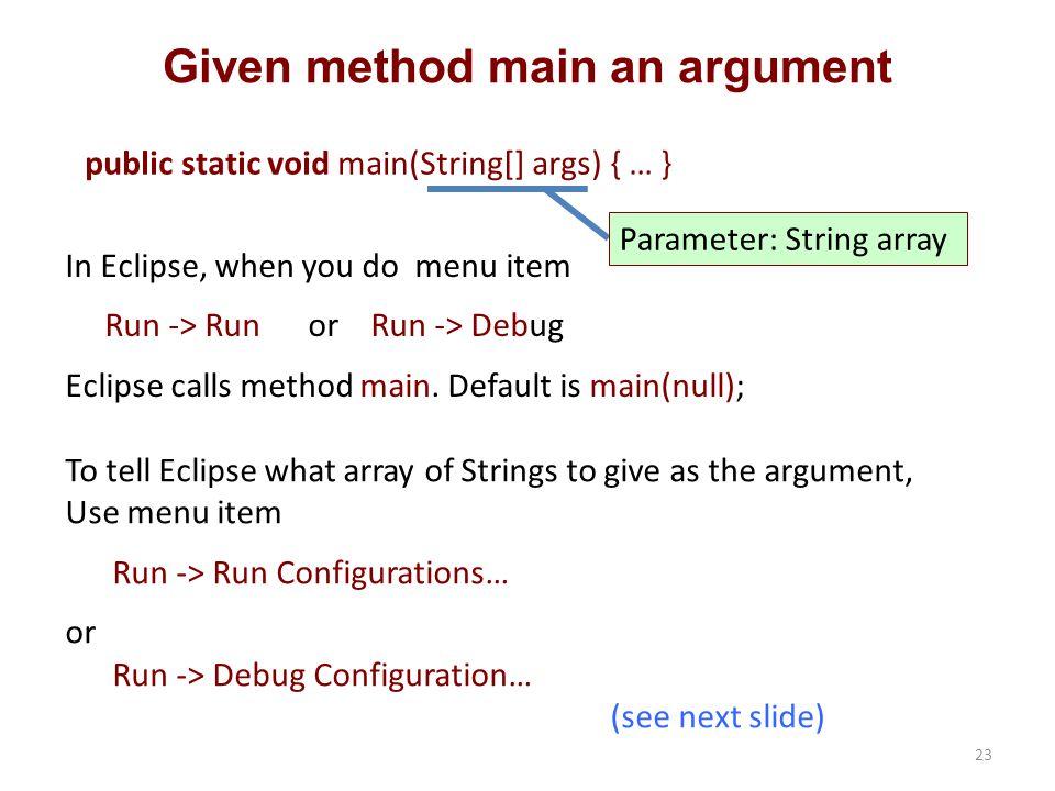 Given method main an argument public static void main(String[] args) { … } Parameter: String array In Eclipse, when you do menu item Run -> Run or Run -> Debug Eclipse calls method main.