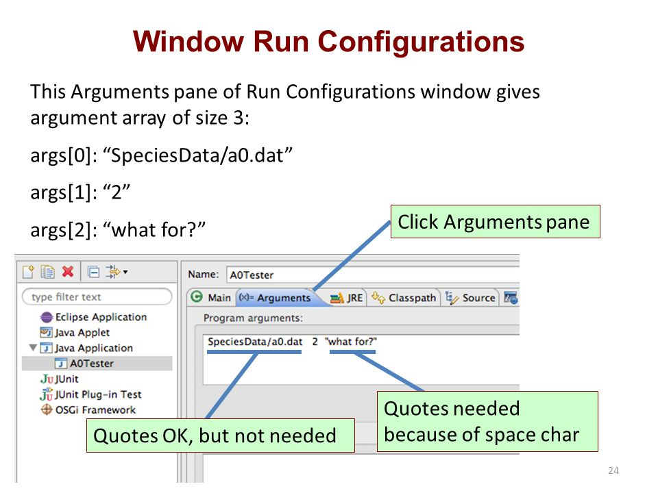 Window Run Configurations This Arguments pane of Run Configurations window gives argument array of size 3: args[0]: SpeciesData/a0.dat args[1]: 2 args[2]: what for Click Arguments pane Quotes needed because of space char Quotes OK, but not needed 24