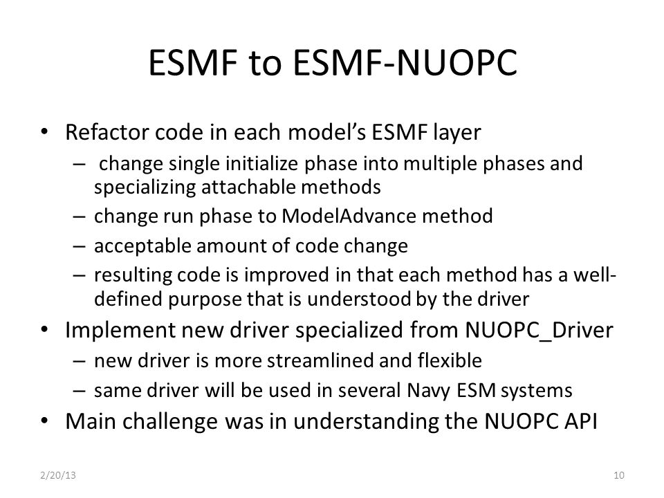 ESMF to ESMF-NUOPC Refactor code in each model's ESMF layer – change single initialize phase into multiple phases and specializing attachable methods – change run phase to ModelAdvance method – acceptable amount of code change – resulting code is improved in that each method has a well- defined purpose that is understood by the driver Implement new driver specialized from NUOPC_Driver – new driver is more streamlined and flexible – same driver will be used in several Navy ESM systems Main challenge was in understanding the NUOPC API 2/20/1310