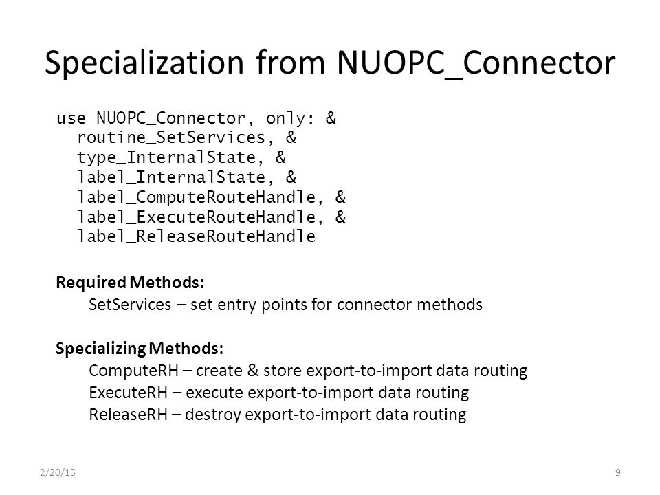 Specialization from NUOPC_Connector 2/20/139 use NUOPC_Connector, only: & routine_SetServices, & type_InternalState, & label_InternalState, & label_ComputeRouteHandle, & label_ExecuteRouteHandle, & label_ReleaseRouteHandle Required Methods: SetServices – set entry points for connector methods Specializing Methods: ComputeRH – create & store export-to-import data routing ExecuteRH – execute export-to-import data routing ReleaseRH – destroy export-to-import data routing