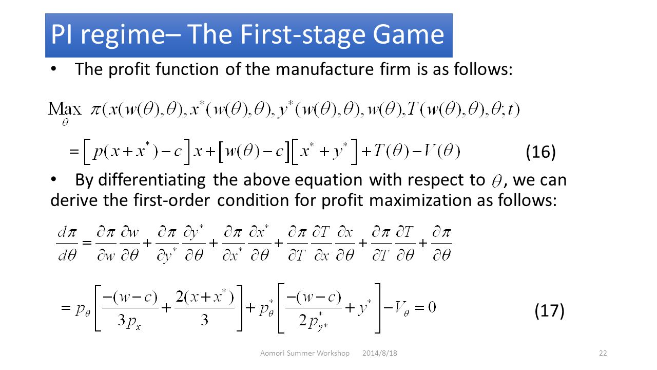 PI regime– The First-stage Game The profit function of the manufacture firm is as follows: (16) By differentiating the above equation with respect to, we can derive the first-order condition for profit maximization as follows: (17) Aomori Summer Workshop 2014/8/1822