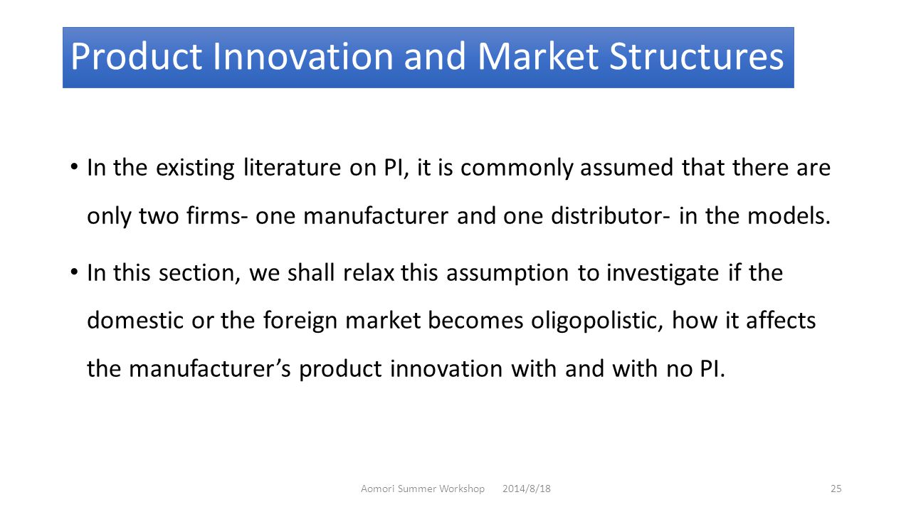 Product Innovation and Market Structures In the existing literature on PI, it is commonly assumed that there are only two firms- one manufacturer and one distributor- in the models.