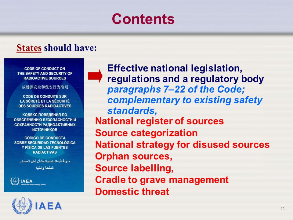 IAEA Contents States should have: Effective national legislation, regulations and a regulatory body paragraphs 7–22 of the Code; complementary to existing safety standards, National register of sources Source categorization National strategy for disused sources Orphan sources, Source labelling, Cradle to grave management Domestic threat 11
