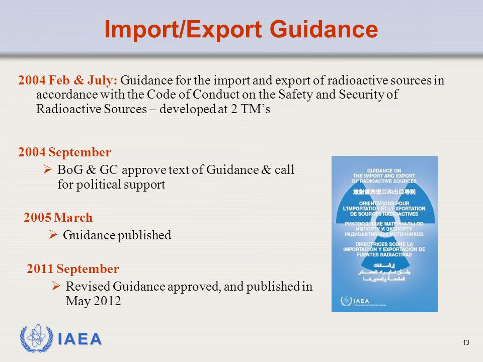 IAEA Import/Export Guidance 2004 Feb & July: Guidance for the import and export of radioactive sources in accordance with the Code of Conduct on the Safety and Security of Radioactive Sources – developed at 2 TM's 2004 September  BoG & GC approve text of Guidance & call for political support 2005 March  Guidance published 2011 September  Revised Guidance approved, and published in May 2012 13