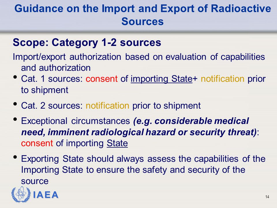 IAEA Guidance on the Import and Export of Radioactive Sources Scope: Category 1-2 sources Import/export authorization based on evaluation of capabilities and authorization Cat.