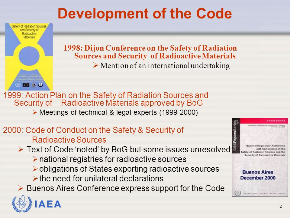 IAEA Revision of the Code 2002 (August): Technical Meeting to review effectiveness of Code  Security measures strengthened, after Sept 11, 2001  New requirements agreed relating to:  confidentiality of information relating to security of sources  export of sources  establishment of national registers  No consensus on whether the status of the Code should be enhanced  Revised Categorization of Sources needed  Some new issues raised in Chairman's report that was provided to Board of Governors with draft revised Code.