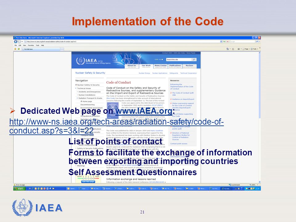 International Atomic Energy Agency  Dedicated Web page on www.IAEA.org:www.IAEA.org http://www-ns.iaea.org/tech-areas/radiation-safety/code-of- conduct.asp s=3&l=22 List of points of contact Forms to facilitate the exchange of information between exporting and importing countries Self Assessment Questionnaires Implementation of the Code 21