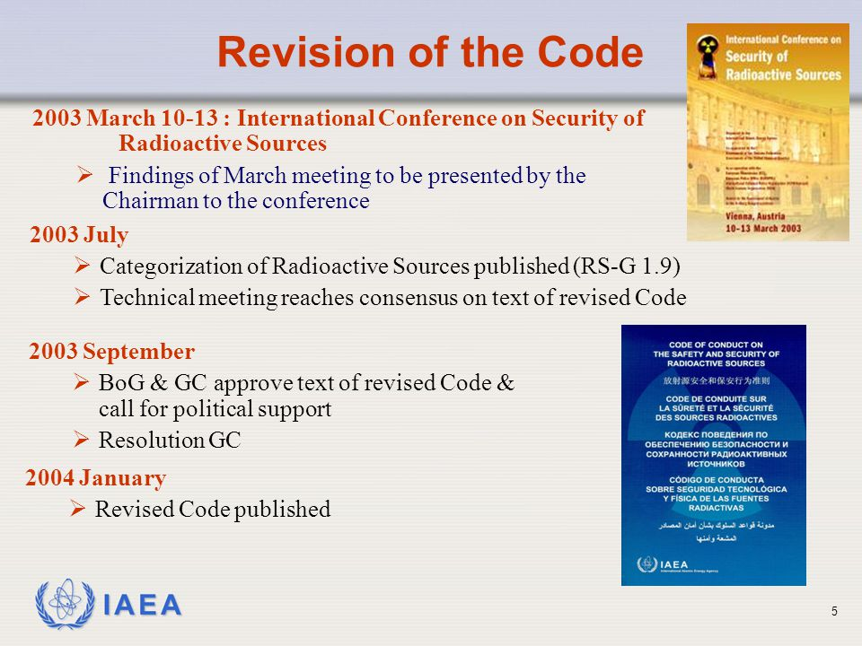IAEA 2003 March 10-13 : International Conference on Security of Radioactive Sources  Findings of March meeting to be presented by the Chairman to the conference 2003 July  Categorization of Radioactive Sources published (RS-G 1.9)  Technical meeting reaches consensus on text of revised Code 2003 September  BoG & GC approve text of revised Code & call for political support  Resolution GC Revision of the Code 2004 January  Revised Code published 5