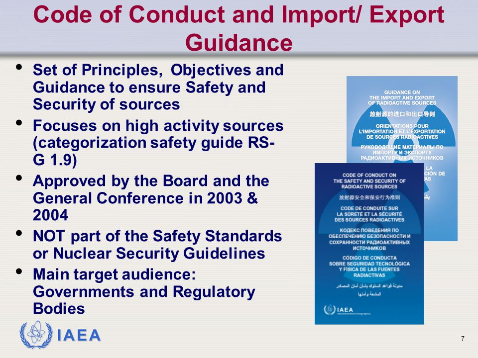 IAEA Code of Conduct and Import/ Export Guidance Set of Principles, Objectives and Guidance to ensure Safety and Security of sources Focuses on high activity sources (categorization safety guide RS- G 1.9) Approved by the Board and the General Conference in 2003 & 2004 NOT part of the Safety Standards or Nuclear Security Guidelines Main target audience: Governments and Regulatory Bodies 7