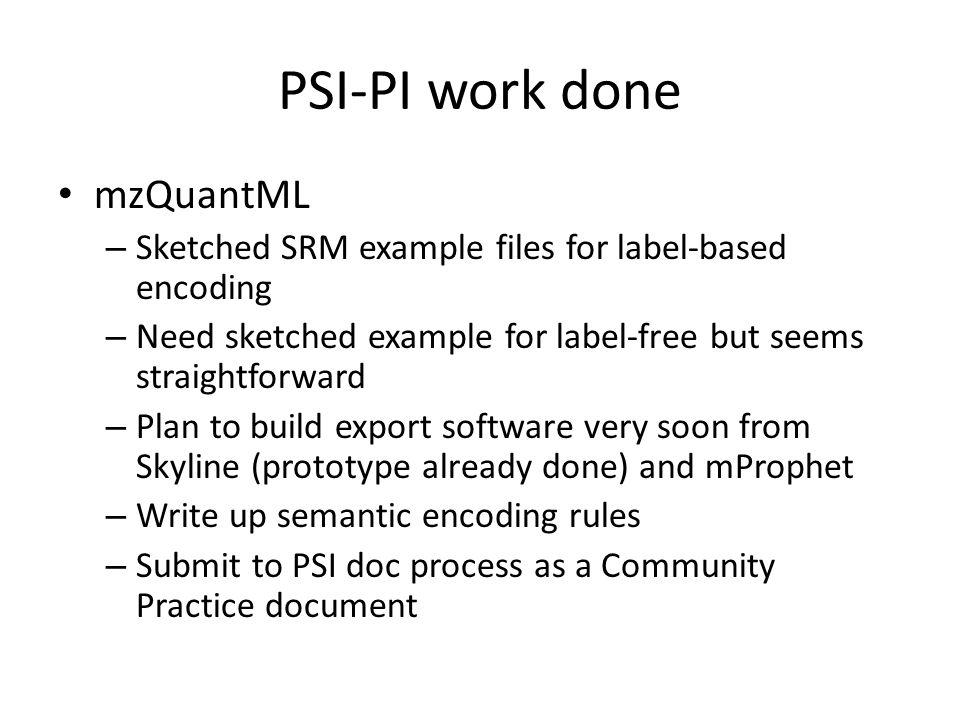 PSI-PI work done mzQuantML – Sketched SRM example files for label-based encoding – Need sketched example for label-free but seems straightforward – Plan to build export software very soon from Skyline (prototype already done) and mProphet – Write up semantic encoding rules – Submit to PSI doc process as a Community Practice document