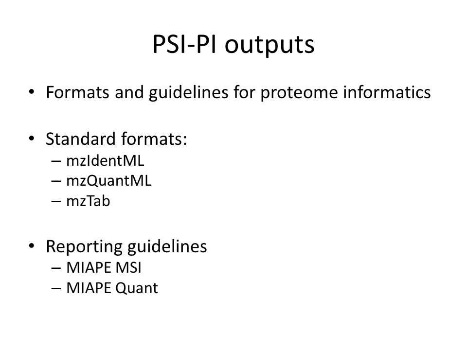 PSI-PI outputs Formats and guidelines for proteome informatics Standard formats: – mzIdentML – mzQuantML – mzTab Reporting guidelines – MIAPE MSI – MI