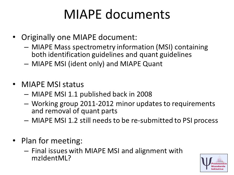 MIAPE documents Originally one MIAPE document: – MIAPE Mass spectrometry information (MSI) containing both identification guidelines and quant guidelines – MIAPE MSI (ident only) and MIAPE Quant MIAPE MSI status – MIAPE MSI 1.1 published back in 2008 – Working group 2011-2012 minor updates to requirements and removal of quant parts – MIAPE MSI 1.2 still needs to be re-submitted to PSI process Plan for meeting: – Final issues with MIAPE MSI and alignment with mzIdentML