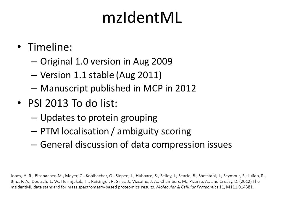mzIdentML Timeline: – Original 1.0 version in Aug 2009 – Version 1.1 stable (Aug 2011) – Manuscript published in MCP in 2012 PSI 2013 To do list: – Updates to protein grouping – PTM localisation / ambiguity scoring – General discussion of data compression issues Jones, A.