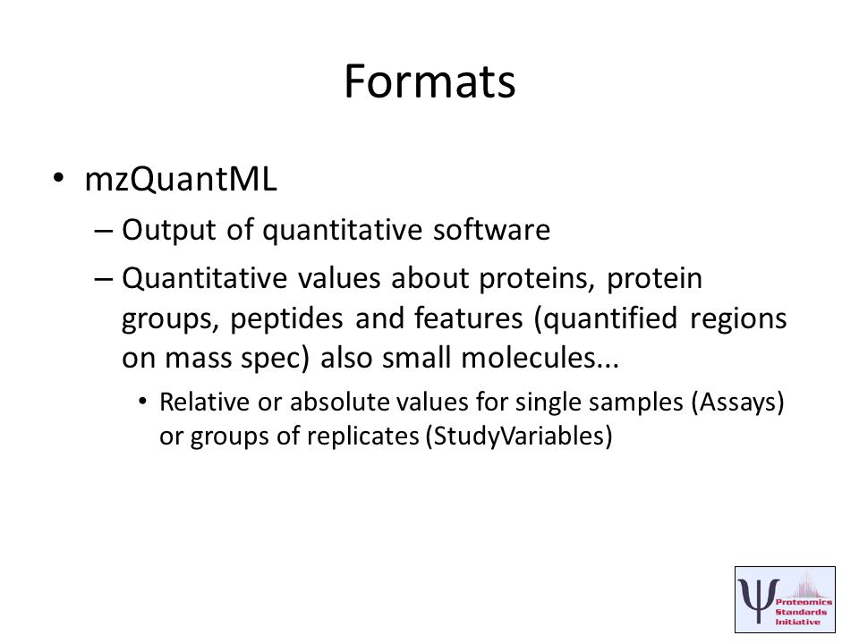 Formats mzQuantML – Output of quantitative software – Quantitative values about proteins, protein groups, peptides and features (quantified regions on mass spec) also small molecules...